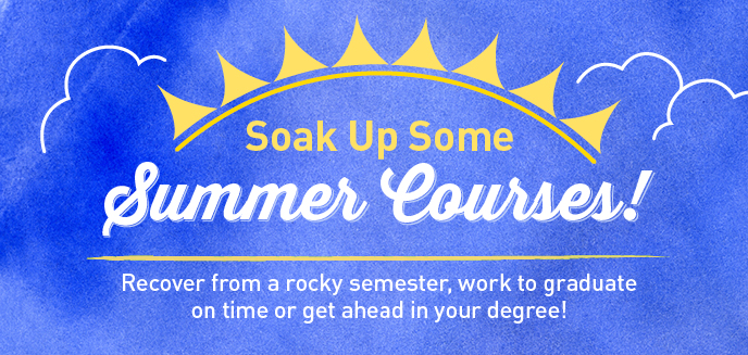 soak up some summer courses.  recover from a rock semester, work to graduate on time or get ahead in your degree!